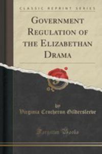 Government Regulation Of The Elizabethan Drama (Classic Reprint) - 2855132999