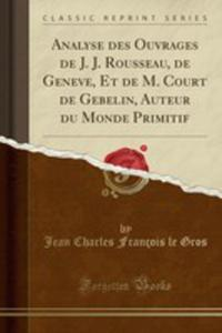 Analyse Des Ouvrages De J. J. Rousseau, De Geneve, Et De M. Court De Gebelin, Auteur Du Monde Primitif (Classic Reprint) - 2855724071