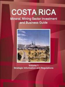 Costa Rica Mineral, Mining Sector Investment And Business Guide Volume 1 Strategic Information And Regulations - 2853960392