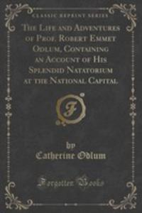 The Life And Adventures Of Prof. Robert Emmet Odlum, Containing An Account Of His Splendid Natatorium At The National Capital (Classic Reprint) - 2854663169