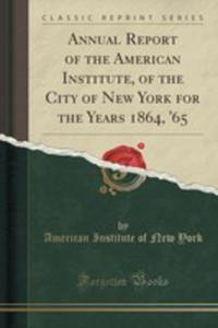 Annual Report Of The American Institute, Of The City Of New York For The Years 1864, '65 (Classic Reprint) - 2855164874