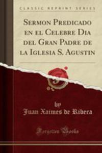 Sermon Predicado En El Celebre Dia Del Gran Padre De La Iglesia S. Agustin (Classic Reprint) - 2861235613