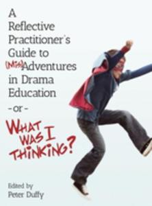 A Reflective Practitioner's Guide To (Mis)adventures In Drama Education - Or - What Was I Thinking? - 2852241651