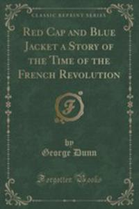 Red Cap And Blue Jacket A Story Of The Time Of The French Revolution (Classic Reprint) - 2852891713