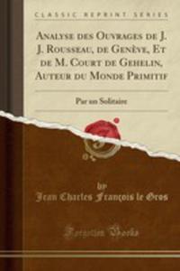 Analyse Des Ouvrages De J. J. Rousseau, De Gen`eve, Et De M. Court De Gehelin, Auteur Du Monde Primitif - 2855776080