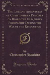 The Life And Adventures Of Christopher A Prisoner On Board The Old Jersey Prison Ship During The War Of The Revolution (Classic Reprint) - 2855672505