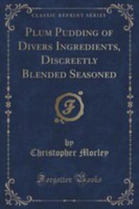 Plum Pudding Of Divers Ingredients, Discreetly Blended Seasoned (Classic Reprint) - 2853992489