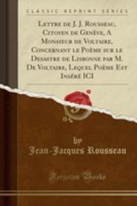 Lettre De J. J. Rousseau, Citoyen De Gen`eve, A Monsieur De Voltaire, Concernant Le Po`eme Sur Le Desastre De Lisbonne Par M. De Voltaire, Lequel Po`eme Est Inséré Ici (Classic Reprint) - 2855802644
