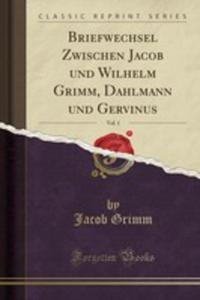 Briefwechsel Zwischen Jacob Und Wilhelm Grimm, Dahlmann Und Gervinus, Vol. 1 (Classic Reprint) - 2854883927