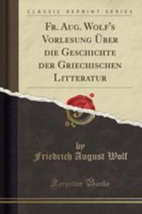 Fr. Aug. Wolf's Vorlesung Über Die Geschichte Der Griechischen Litteratur (Classic Reprint) - 2861231952