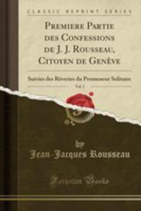 Premiere Partie Des Confessions De J. J. Rousseau, Citoyen De Gen`eve, Vol. 1 - 2853044978