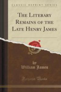 The Literary Remains Of The Late Henry James (Classic Reprint) - 2852869996