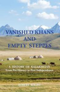 Vanished Khans And Empty Steppes A History Of Kazakhstan From Pre-history To Post-independence - 2852944708