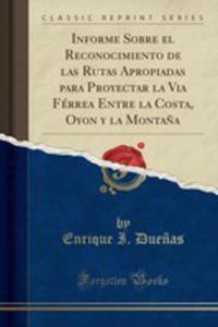 Informe Sobre El Reconocimiento De Las Rutas Apropiadas Para Proyectar La Via Férrea Entre La Costa, Oyon Y La Monta~na (Classic Reprint) - 2871543484