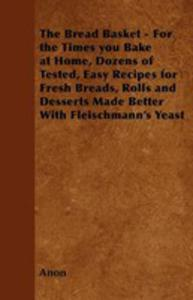 The Bread Basket - For The Times You Bake At Home, Dozens Of Tested, Easy Recipes For Fresh Breads, Rolls And Desserts Made Better With Fleischmann's Yeast - 2854849042