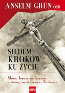Siedem Kroków Ku Życiu. Słowa Jezusa Na Krzyżu – Otworzyć Się Na Tajemnicę Wielkanocy
