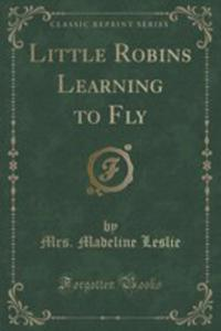 Little Robins Learning To Fly (Classic Reprint) - 2855200160