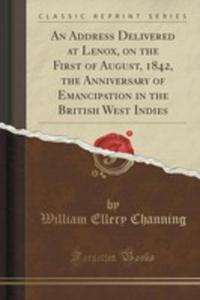 An Address Delivered At Lenox, On The First Of August, 1842, The Anniversary Of Emancipation In The British West Indies (Classic Reprint) - 2871497195
