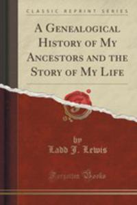 A Genealogical History Of My Ancestors And The Story Of My Life (Classic Reprint) - 2855714953