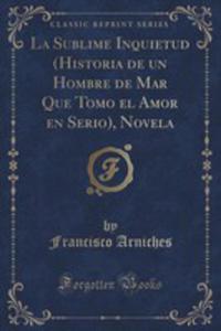 La Sublime Inquietud (Historia De Un Hombre De Mar Que Tomo El Amor En Serio), Novela (Classic Reprint) - 2855143289