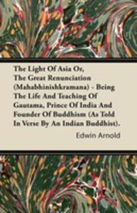 The Light Of Asia Or, The Great Renunciation (Mahabhinishkramana) - Being The Life And Teaching Of Gautama, Prince Of India And Founder Of Buddhism (As Told In Verse By An Indian Buddhist). - 2854849958