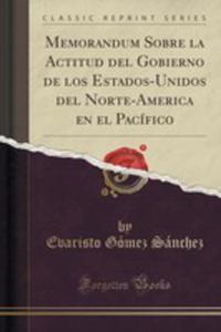 Memorandum Sobre La Actitud Del Gobierno De Los Estados-unidos Del Norte-america En El Pacífico (Classic Reprint) - 2855672211