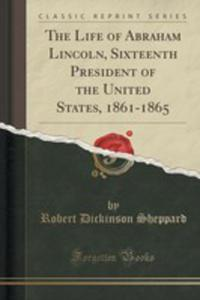 The Life Of Abraham Lincoln, Sixteenth President Of The United States, 1861-1865 (Classic Reprint) - 2853062706