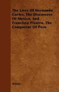 The Lives Of Hernando Cortes, The Discoverer Of Mexico, And Francisco Pizarro, The Conqueror Of Peru - 2853041901