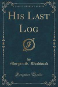 His Last Log (Classic Reprint) - 2853014379