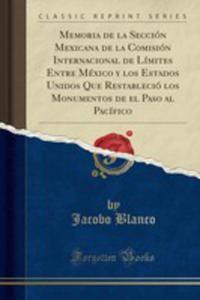 Memoria De La Sección Mexicana De La Comisión Internacional De Límites Entre México Y Los Estados Unidos Que Restableció Los Monumentos De El Paso Al Pacífico (Classic Reprint) - 2854735915