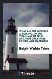 What All The World's A-seeking, Or The Vital Law Of True Life, True Greatness, Power, And Happiness - 2856363894