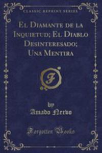 El Diamante De La Inquietud; El Diablo Desinteresado; Una Mentira (Classic Reprint) - 2855728966