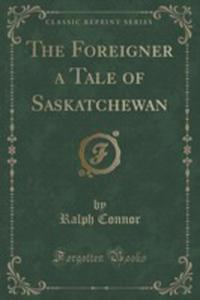The Foreigner A Tale Of Saskatchewan (Classic Reprint) - 2853996956