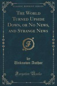 The World Turned Upside Down, Or No News, And Strange News (Classic Reprint) - 2855679589