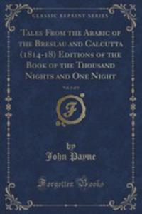 Tales From The Arabic Of The Breslau And Calcutta (1814-18) Editions Of The Book Of The Thousand Nights And One Night, Vol. 1 Of 3 (Classic Reprint) - 2855685610