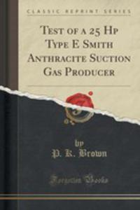 Test Of A 25 Hp Type E Smith Anthracite Suction Gas Producer (Classic Reprint) - 2871603001