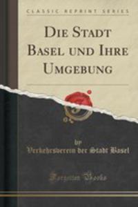 Die Stadt Basel Und Ihre Umgebung (Classic Reprint) - 2855694846