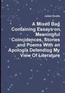 A Mixed Bag Containing Essays On Meaningful Coincidences, Stories And Poems With An Apologia Defending My View Of Literature - 2860616614