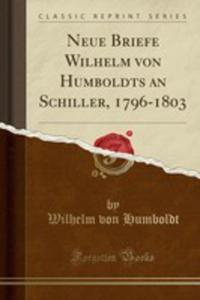 Neue Briefe Wilhelm Von Humboldts An Schiller, 1796-1803 (Classic Reprint) - 2854879777