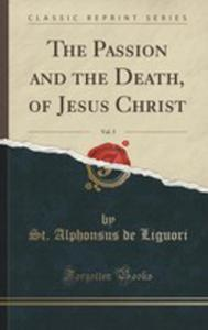 The Passion And The Death, Of Jesus Christ, Vol. 5 (Classic Reprint) - 2855705950