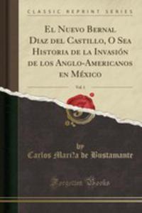 El Nuevo Bernal Diaz Del Castillo, O Sea Historia De La Invasión De Los Anglo-americanos En México, Vol. 1 (Classic Reprint) - 2855790847