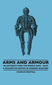 Arms And Armour - In Antiquity And The Middle Ages - Also A Descriptive Notice Of Modern Weapons - 2855746202