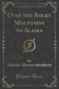 Over The Rocky Mountains To Alaska (Classic Reprint) - 2854680643