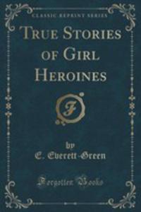 True Stories Of Girl Heroines (Classic Reprint) - 2854716080
