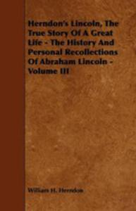 Herndon's Lincoln, The True Story Of A Great Life - The History And Personal Recollections Of Abraham Lincoln - Volume III - 2855784208