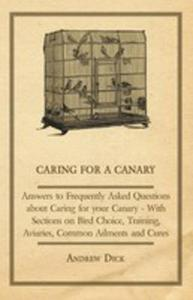 Caring For A Canary - Answers To Frequently Asked Questions About Caring For Your Canary - With Sections On Bird Choice, Training, Aviaries, Common Ailments And Cures - 2855748933