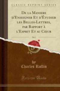 De La Maniere D'enseigner Et D'étudier Les Belles-lettres, Par Rapport `a L'esprit Et Au Coeur, Vol. 1 (Classic Reprint) - 2855757834