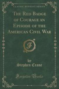 The Red Badge Of Courage An Episode Of The American Civil War (Classic Reprint) - 2855188408