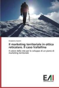 Il Marketing Territoriale In Ottica Reticolare. Il Caso Valtellina - 2857260523