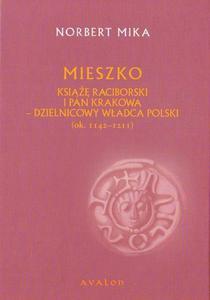 Norbert Mika MIESZKO. KSIĄŻĘ RACIBORSKI I PAN KRAKOWA - DZIELNICOWY WŁADCA POLSKI (ok. 1142 - 1211) - 2834459144